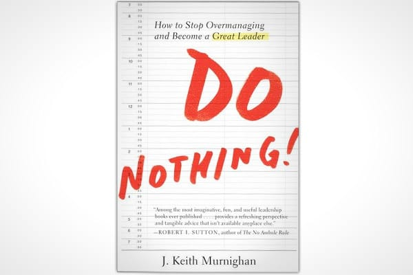 "By: J. Keith MurnighanPages: 240Publisher: Portfolio/PenguinPublication Date: June 2012Price: $26.95In an age where we're all told to do more and more – this author says ""fuggedaboutit."" Murnighan wants you to ""Do Nothing.""The author, an award winning professor at the Kellogg School of Management and consultant for Ernst & Young, says too many managers are too deeply involved, too ingrained in the day-to-day management and are unable to do what they're supposed to do - to lead.In ""Do Nothing,"" h"