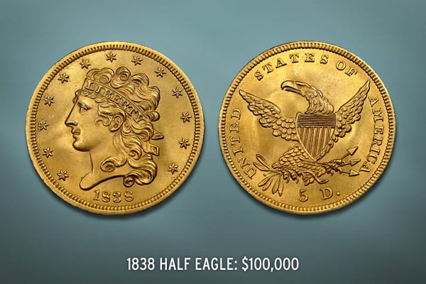 Est. Value: $100,000 This Half Eagle was created during the first year the coins were produced.